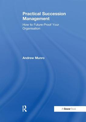 Practical Succession Management: How to Future-Proof Your Organisation - Munro, Andrew