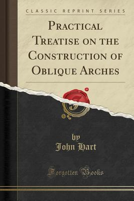 Practical Treatise on the Construction of Oblique Arches (Classic Reprint) - Hart, John, MD