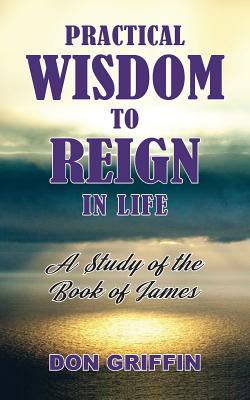 Practical Wisdom to Reign in Life: A Study of the Book of James - Griffin, Don, and Williams, Nancy E (Cover design by)