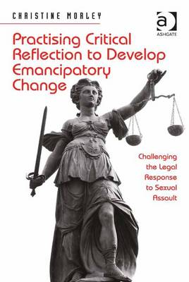 Practising Critical Reflection to Develop Emancipatory Change: Challenging the Legal Response to Sexual Assault - Morley, Christine
