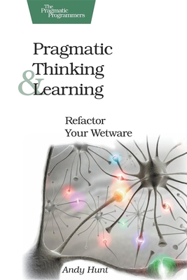 Pragmatic Thinking and Learning: Refactor Your Wetware - Hunt, Andy