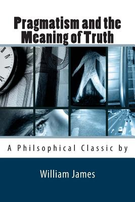 Pragmatism and the Meaning of Truth - James, William