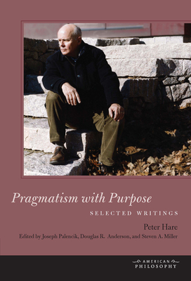 Pragmatism with Purpose: Selected Writings - Hare, Peter, and Palencik, Joseph (Editor), and Anderson, Douglas R