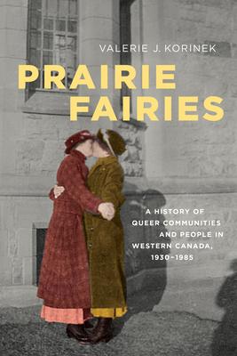 Prairie Fairies: A History of Queer Communities and People in Western Canada, 1930-1985 - Korinek, Valerie