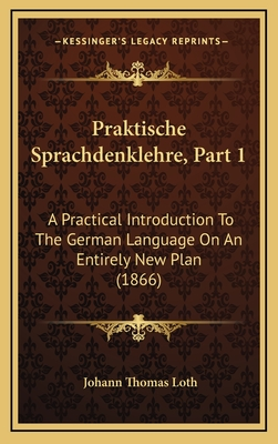 Praktische Sprachdenklehre, Part 1: A Practical Introduction to the German Language on an Entirely New Plan (1866) - Loth, Johann Thomas