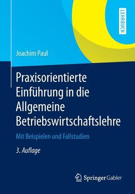 Praxisorientierte Einfuhrung in Die Allgemeine Betriebswirtschaftslehre: Mit Beispielen Und Fallstudien - Paul, Joachim