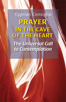 Prayer in the Cave of the Heart: The Universal Call to Contemplation - Consiglio, Cyprian