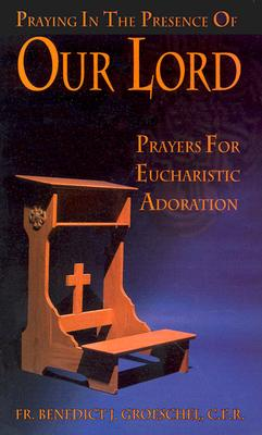 Praying in the Presence of Our Lord: Players for Eucharistic Adoration - Groeschel, Benedict J, Fr., C.F.R. (Foreword by)