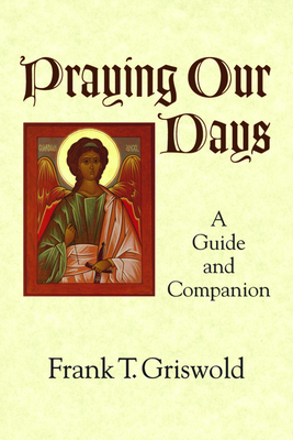 Praying Our Days: A Guide and Companion - Griswold, Frank T