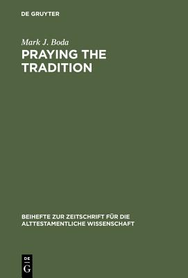 Praying the Tradition: The Origin and the Use of Tradition in Nehemiah 9 - Boda, Mark J