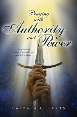 Praying with Authority and Power: Taking Dominion Through Scriptural Prayers and Prophetic Decrees - Potts, Barbara