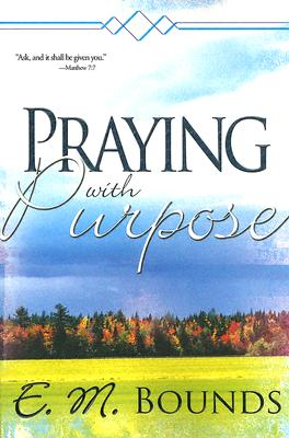 Praying with Purpose - Bounds, Edward M