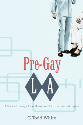 Pre-Gay L.A.: A Social History of the Movement for Homosexual Rights - White, C Todd