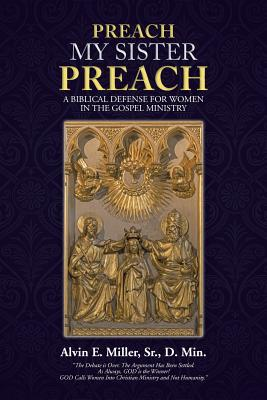 Preach My Sister Preach: A Biblical Defense for Women in the Gospel Ministry - Miller, Sr D Min
