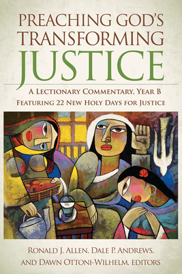 Preaching God's Transforming Justice: A Lectionary Commentary, Year B - Allen, Ronald J, Dr. (Editor), and Andrews, Dale P, Prof. (Editor), and Ottoni-Wilhelm, Dawn, Prof. (Editor)