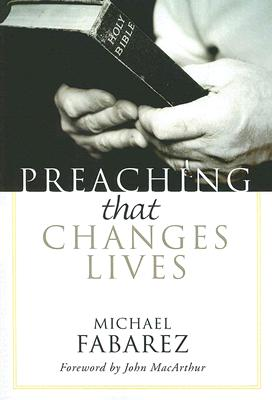 Preaching That Changes Lives - Fabarez, Mike, and MacArthur, John (Foreword by)