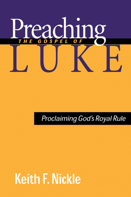 Preaching the Gospel of Luke: Proclaiming God's Royal Rule - Nickle, Keith F