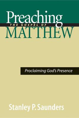 Preaching the Gospel of Matthew: Proclaiming God's Presence - Saunders, Stanley P