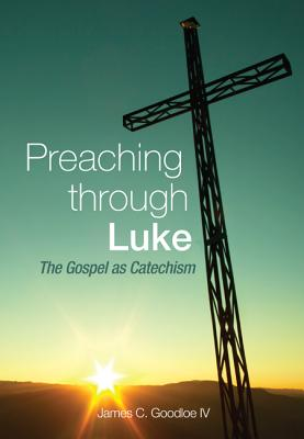 Preaching Through Luke: The Gospel as Catechism - Goodloe, James C IV