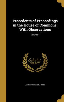 Precedents of Proceedings in the House of Commons; With Observations; Volume 4 - Hatsell, John 1743-1820
