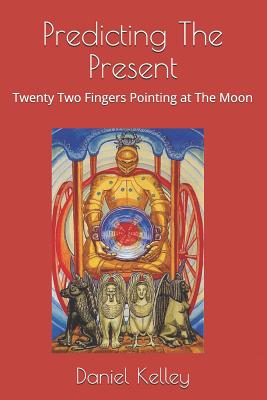 Predicting the Present: Twenty-Two Fingers Pointing at the Moon - Kelley, Daniel Allen