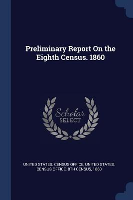 Preliminary Report on the Eighth Census. 1860 - United States Census Office (Creator), and United States Census Office 8th Census (Creator)