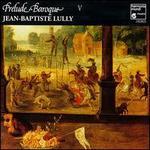Prelude Baroque V: Lully - Arlette Steyer (soprano); Bernard Deletré (bass); Donna Brown (soprano); François Fauche (bass); Gilles Ragon (tenor);...