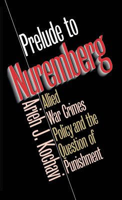 Prelude to Nuremberg: Allied War Crimes Policy and the Question of Punishment - Kochavi, Arieh J