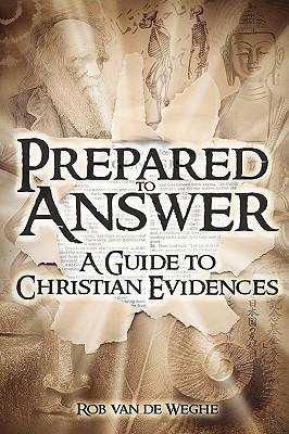 Prepared to Answer: A Guide to Christian Evidences - Van De Weghe, Rob