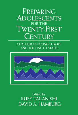 Preparing Adolescents for the Twenty-First Century: Challenges Facing Europe and the United States - Takanishi, Ruby (Editor)