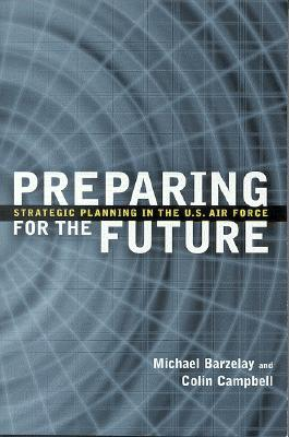 Preparing for the Future: Strategic Planning in the U.S. Air Force - Barzelay, Michael, and Campbell, Colin