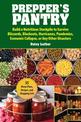 Prepper's Pantry: Build a Nutritious Stockpile to Survive Blizzards, Blackouts, Hurricanes, Pandemics, Economic Collapse, or Any Other Disasters - Luther, Daisy