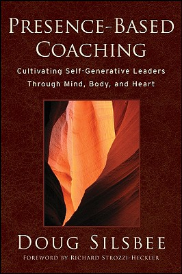 Presence-Based Coaching: Cultivating Self-Generative Leaders Through Mind, Body, and Heart - Silsbee, Doug