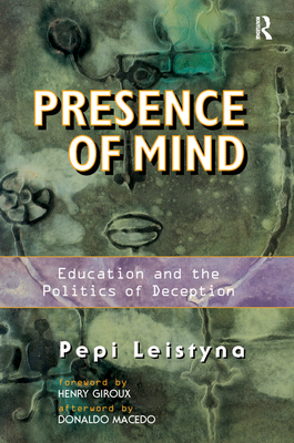 Presence Of Mind: Education And The Politics Of Deception - Leistyna, Pepi