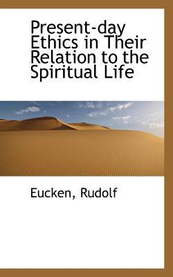 Present-Day Ethics in Their Relation to the Spiritual Life - Rudolf, Eucken
