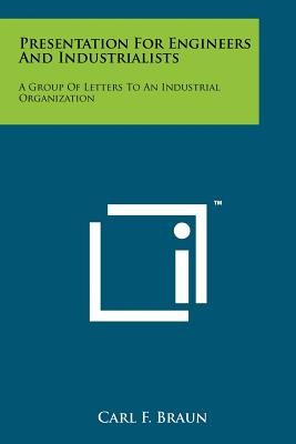 Presentation for Engineers and Industrialists: A Group of Letters to an Industrial Organization - Braun, Carl F