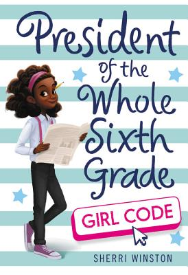 President of the Whole Sixth Grade: Girl Code - Winston, Sherri