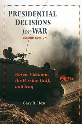 Presidential Decisions for War: Korea, Vietnam, the Persian Gulf, and Iraq - Hess, Gary R, Professor