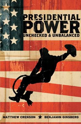 Presidential Power: Unchecked & Unbalanced - Crenson, Matthew, and Ginsberg, Benjamin