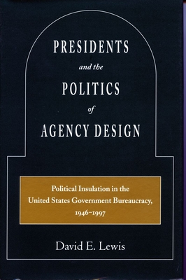 Presidents and the Politics of Agency Design: Political Insulation in the United States Government Bureaucracy, 1946-1997 - Lewis, David E