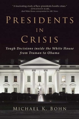 Presidents in Crisis: Tough Decisions Inside the White House from Truman to Obama - Bohn, Michael K