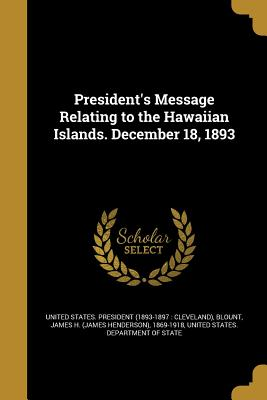 President's Message Relating to the Hawaiian Islands. December 18, 1893 - United States President (1893-1897 CL (Creator), and Blount, James H (James Henderson) 1869 (Creator), and United States...