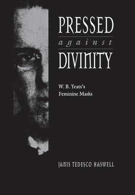 Pressed Against Divinity: W. B. Yeats's Feminine Masks - Haswell, Janis Tedesco