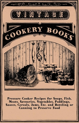 Pressure Cooker Recipes For Soups, Fish, Meats, Savouries, Vegetables, Puddings, Sauces, Cereals, Jams, Etc. And Bottling Or Canning To Preserve Food - Anon