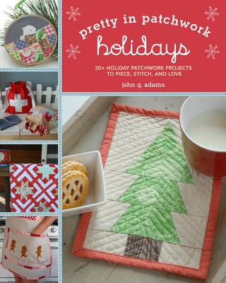 Pretty in Patchwork: Holidays: 30+ Seasonal Patchwork Projects to Piece, Stitch, and Love - Adams, John Q.