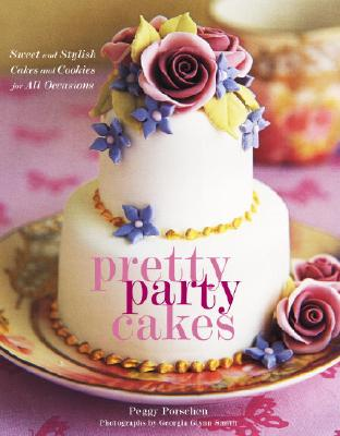 Pretty Party Cakes: Sweet and Stylish Cakes and Cookies for All Occasions - Porschen, Peggy