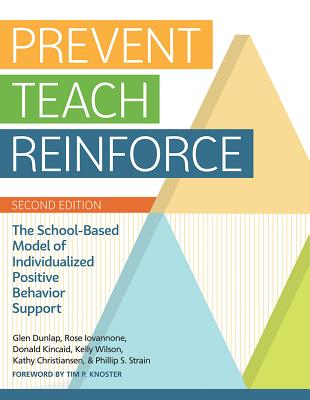 Prevent-Teach-Reinforce: The School-Based Model of Individualized Positive Behavior Support - Dunlap, Glen, and Iovannone, Rose, and Kincaid, Donald, Ed