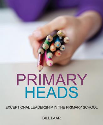 Primary Heads: Exceptional Leadership in the Primary School - Laar, Bill