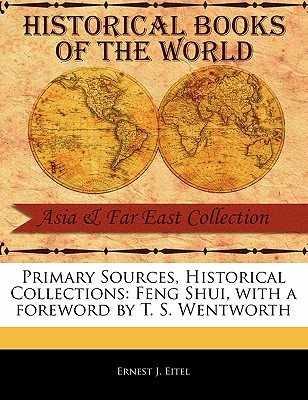 Primary Sources, Historical Collections: Feng Shui, with a Foreword by T. S. Wentworth - Eitel, Ernest J, and Wentworth, T S (Foreword by)