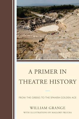 Primer in Theatre History: From the Greeks to the Spanish Golden Age - Grange, William